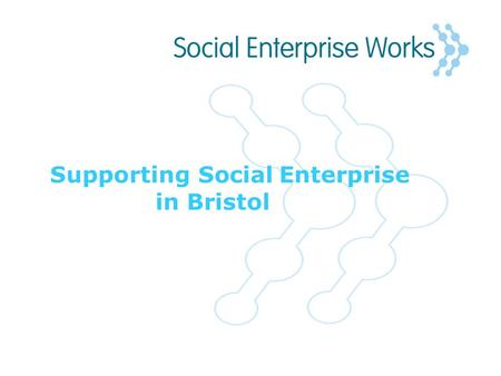 Supporting Social Enterprise in Bristol. The Social Enterprise Sector in Bristol Part of Bristol's flourishing social economy made up of over 1100 voluntary.