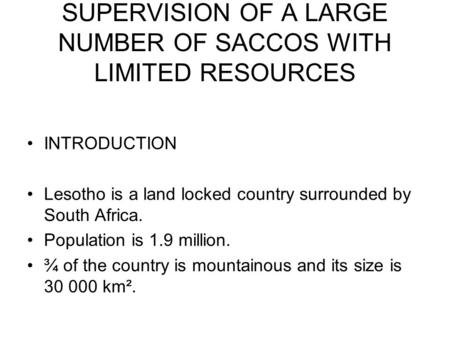 SUPERVISION OF A LARGE NUMBER OF SACCOS WITH LIMITED RESOURCES INTRODUCTION Lesotho is a land locked country surrounded by South Africa. Population is.
