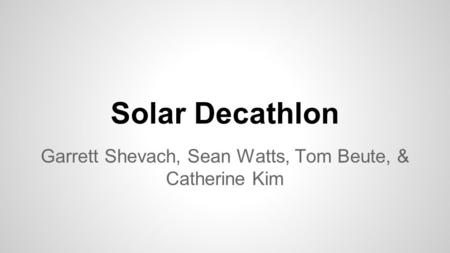Solar Decathlon Garrett Shevach, Sean Watts, Tom Beute, & Catherine Kim.