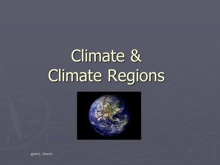 Climate & Climate Regions ©2012, TESCCC. What Affects Climate? ► Latitude, Latitude, Latitude ► Landforms (location, size, etc.) ► Elevation ► Proximity.