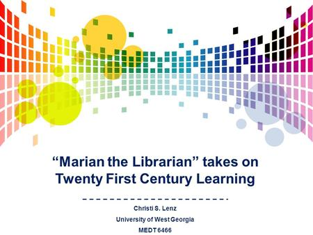 """Marian the Librarian"" takes on Twenty First Century Learning Christi S. Lenz University of West Georgia MEDT 6466."