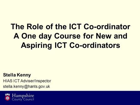 The Role of the ICT Co-ordinator A One day Course for New and Aspiring ICT Co-ordinators Stella Kenny HIAS ICT Adviser/Inspector