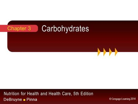 Nutrition for Health and Health Care, 5th Edition DeBruyne ■ Pinna © Cengage Learning 2014 Carbohydrates Chapter 3.