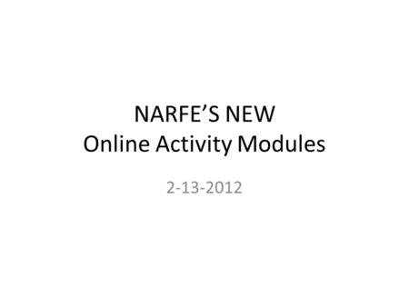 NARFE'S NEW Online Activity Modules 2-13-2012. What are Online Activity Modules Online refers to internet access only – Provides easy access to specific.