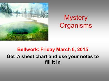 Mystery Organisms Bellwork: Friday March 6, 2015 Get ½ sheet chart and use your notes to fill it in.