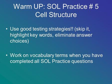 Warm UP: SOL Practice # 5 Cell Structure Use good testing strategies!! (skip it, highlight key words, eliminate answer choices) Work on vocabulary terms.