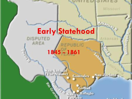 Early Statehood 1845 - 1861. Annexation 1836 – Texas wants to be annexed but Unites States is not interested. – Mexico may start a war. – It would increase.