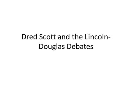 Dred Scott and the Lincoln- Douglas Debates. Analyze how deepening sectional distrust affected the nation's politics. Compare the positions of Abraham.