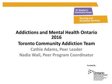 Addictions and Mental Health Ontario 2016 Toronto Community Addiction Team Cathie Adams, Peer Leader Nadia Wali, Peer Program Coordinator Funded By: