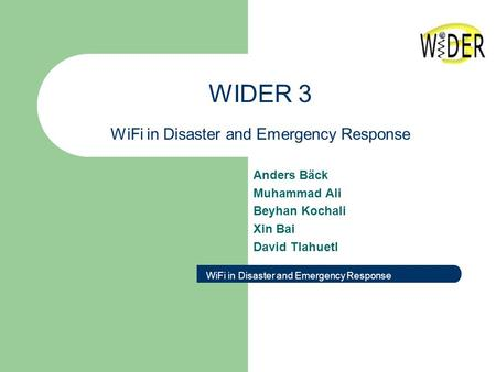 WIDER 3 WiFi in Disaster and Emergency Response Anders Bäck Muhammad Ali Beyhan Kochali Xin Bai David Tlahuetl WiFi in Disaster and Emergency Response.