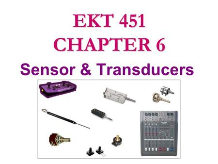 Sensor & Transducers EKT 451 CHAPTER 6. Definition  Transducer is any device that converts energy in one form to energy in another.  It is also known.