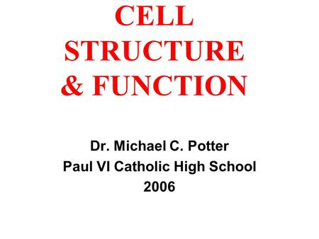 CELL STRUCTURE & FUNCTION Dr. Michael C. Potter Paul VI Catholic High School 2006.