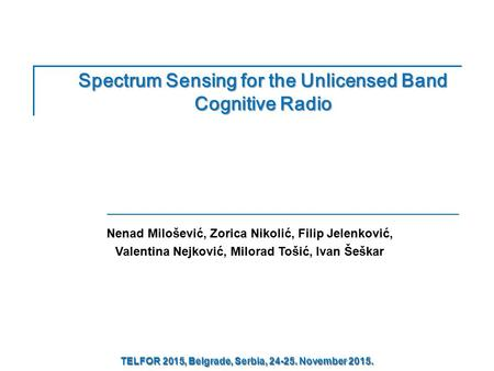 TELFOR 2015, Belgrade, Serbia, 24-25. November 2015. Spectrum Sensing for the Unlicensed Band Cognitive Radio Nenad Milošević, Zorica Nikolić, Filip Jelenković,