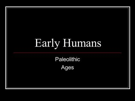Early Humans Paleolithic Ages.