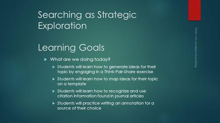 Searching as Strategic Exploration Learning Goals  What are we doing today?  Students will learn how to generate ideas for their topic by engaging in.