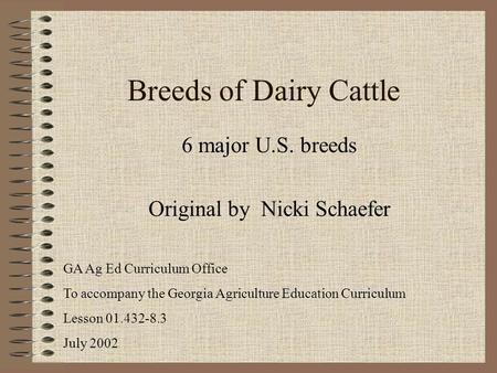 Breeds of Dairy Cattle 6 major U.S. breeds Original by Nicki Schaefer GA Ag Ed Curriculum Office To accompany the Georgia Agriculture Education Curriculum.