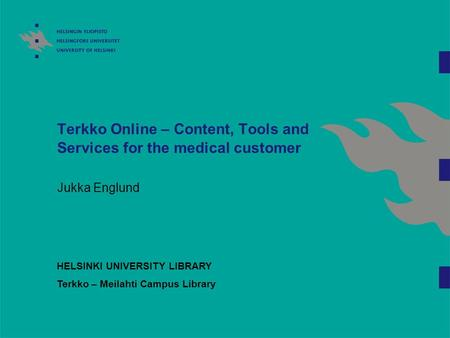 Terkko Online – Content, Tools and Services for the medical customer Jukka Englund HELSINKI UNIVERSITY LIBRARY Terkko – Meilahti Campus Library.