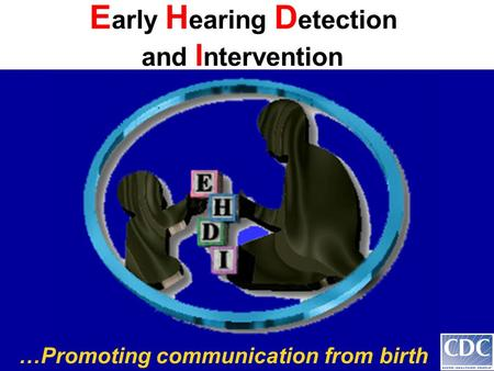 …Promoting communication from birth E arly H earing D etection and I ntervention.