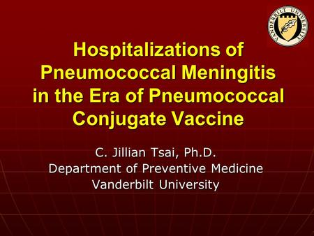 Hospitalizations of Pneumococcal Meningitis in the Era of Pneumococcal Conjugate Vaccine C. Jillian Tsai, Ph.D. Department of Preventive Medicine Vanderbilt.
