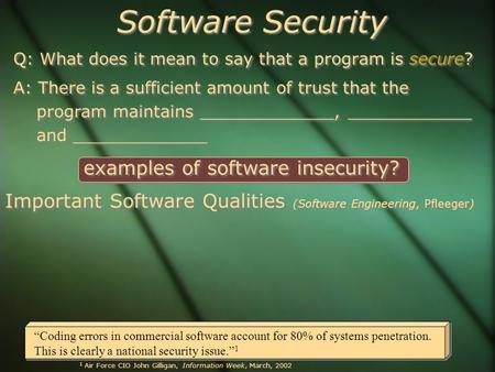 Software Security Q: What does it mean to say that a program is secure? A: There is a sufficient amount of trust that the program maintains _____________,