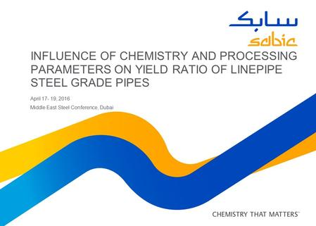 INFLUENCE OF CHEMISTRY AND PROCESSING PARAMETERS ON YIELD RATIO OF LINEPIPE STEEL GRADE PIPES April 17- 19, 2016 Middle East Steel Conference, Dubai.