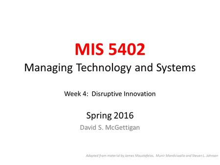 MIS 5402 Managing Technology and Systems Week 4: Disruptive Innovation Spring 2016 David S. McGettigan Adapted from material by James Moustafelos, Munir.