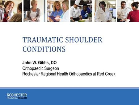 TRAUMATIC SHOULDER CONDITIONS John W. Gibbs, DO Orthopaedic Surgeon Rochester Regional Health Orthopaedics at Red Creek.