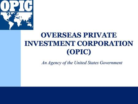 OVERSEAS PRIVATE INVESTMENT CORPORATION (OPIC) An Agency of the United States Government.