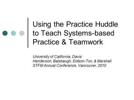 Using the Practice Huddle to Teach Systems-based Practice & Teamwork University of California, Davis Henderson, Balsbaugh, Eidson-Ton, & Marshall STFM.