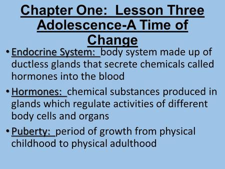 Chapter One: Lesson Three Adolescence-A Time of Change Endocrine System: Endocrine System: body system made up of ductless glands that secrete chemicals.