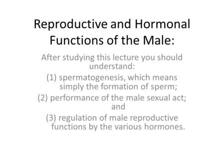 Reproductive and Hormonal Functions of the Male: After studying this lecture you should understand: (1)spermatogenesis, which means simply the formation.