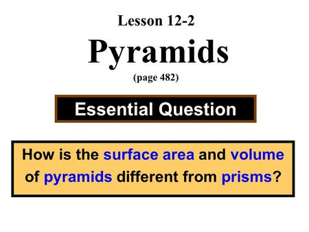 Lesson 12-2 Pyramids (page 482) Essential Question How is the surface area and volume of pyramids different from prisms?