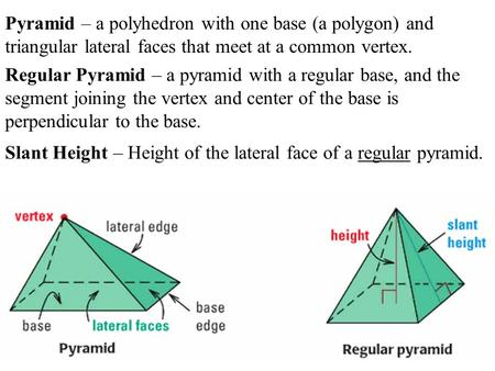 Pyramid – a polyhedron with one base (a polygon) and triangular lateral faces that meet at a common vertex. Regular Pyramid – a pyramid with a regular.