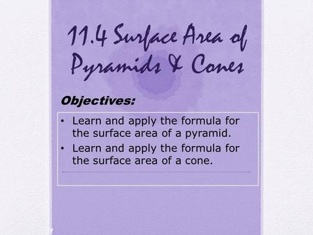 Holt Geometry 11.4 Surface Area of Pyramids & Cones Learn and apply the formula for the surface area of a pyramid. Learn and apply the formula for the.