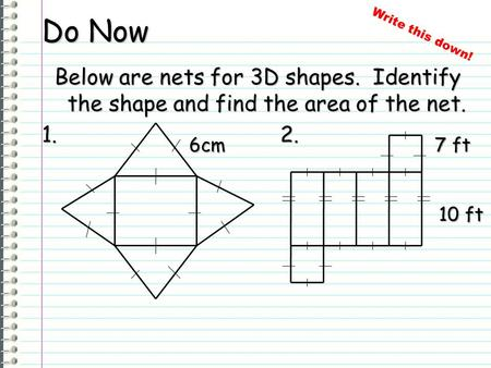 Do Now Below are nets for 3D shapes. Identify the shape and find the area of the net. 1. 2. 6cm 7 ft 10 ft Write this down!