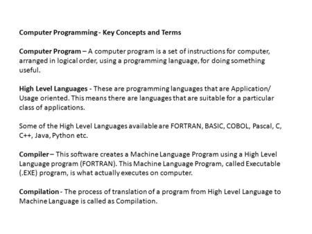 Computer Programming - Key Concepts and Terms Computer Program – A computer program is a set of instructions for computer, arranged in logical order, using.