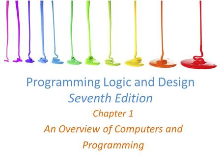 Programming Logic and Design Seventh Edition Chapter 1 An Overview of Computers and Programming.