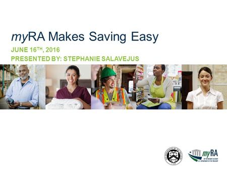 MyRA Makes Saving Easy JUNE 16 TH, 2016 PRESENTED BY: STEPHANIE SALAVEJUS.
