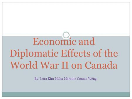 Economic and Diplomatic Effects of the World War II on Canada By: Lora Kim Meha Marathe Connie Weng.