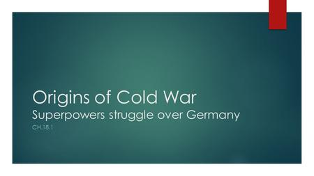 Origins of Cold War Superpowers struggle over Germany CH.18.1.