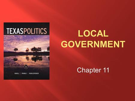 Chapter 11.  Describe the nature of county government in Texas and the relationship of counties to state government  Discuss the nature of city government.