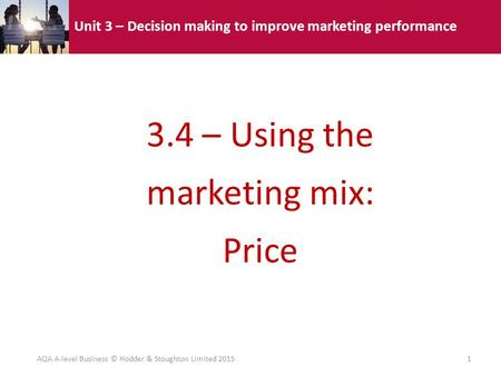 Unit 3 – Decision making to improve marketing performance 3.4 – Using the marketing mix: Price AQA A-level Business © Hodder & Stoughton Limited 20151.