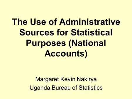 The Use of Administrative Sources for Statistical Purposes (National Accounts) Margaret Kevin Nakirya Uganda Bureau of Statistics.