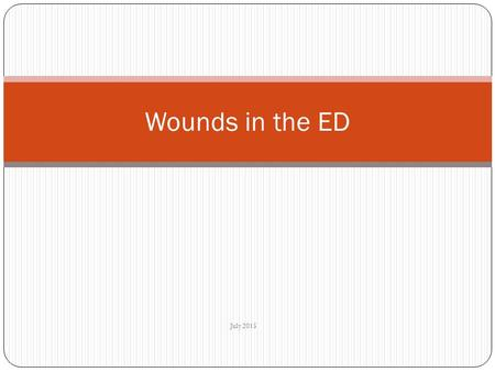 July 2015 Wounds in the ED. Overview Background Types of wound History Examination Investigation Management Antibiotics and tetanus.