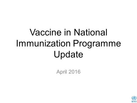 Vaccine in National Immunization Programme Update April 2016.