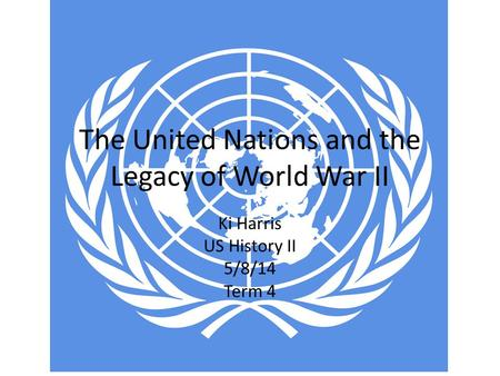 The United Nations and the Legacy of World War II Ki Harris US History II 5/8/14 Term 4.