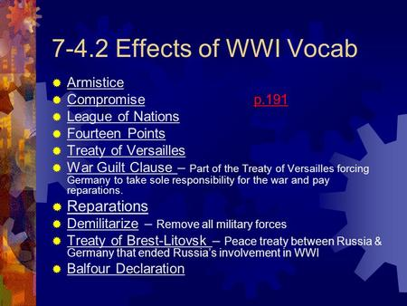 7-4.2 Effects of WWI Vocab  Armistice  Compromise p.191  League of Nations  Fourteen Points  Treaty of Versailles  War Guilt Clause – Part of the.