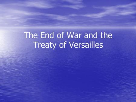 The End of War and the Treaty of Versailles. The End of the War Russia backs out of the war in the Treaty of Brest-Litovsk between Germany and Russia.