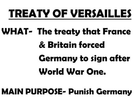 TREATY OF VERSAILLES WHAT- The treaty that France & Britain forced Germany to sign after World War One. MAIN PURPOSE- Punish Germany.
