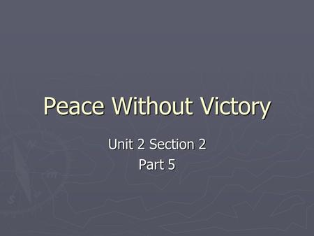 Peace Without Victory Unit 2 Section 2 Part 5. A. The Fourteen Points A. The Fourteen Points ► After the war, Wilson wanted a peace that would make sure.